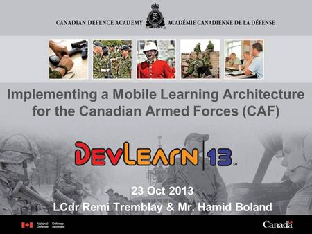 1 Implementing a Mobile Learning Architecture for the Canadian Armed Forces (CAF) 23 Oct 2013 LCdr Remi Tremblay & Mr. Hamid Boland.