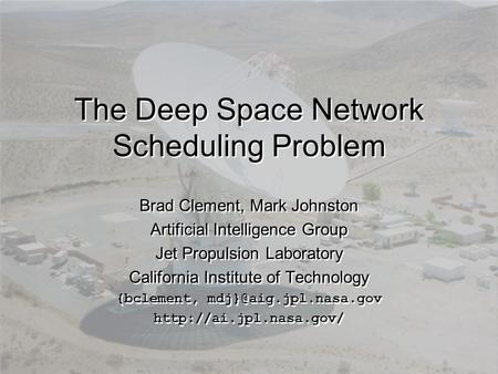 The Deep Space Network Scheduling Problem Brad Clement, Mark Johnston Artificial Intelligence Group Jet Propulsion Laboratory California Institute of Technology.