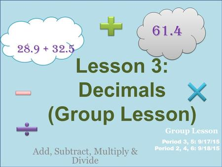 Lesson 3: Decimals (Group Lesson) Add, Subtract, Multiply & Divide 28.9 + 32.5 61.4 Period 3, 5: 9/17/15 Period 2, 4, 6: 9/18/15 Group Lesson.