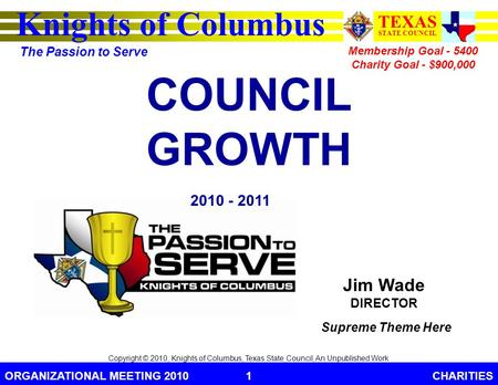 Knights of Columbus TEXAS STATE COUNCIL The Passion to Serve ORGANIZATIONAL MEETING 2010CHARITIES1 Copyright © 2010, Knights of Columbus, Texas State Council,
