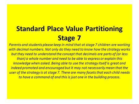 Standard Place Value Partitioning Stage 7 Parents and students please keep in mind that at stage 7 children are working with decimal numbers. Not only.
