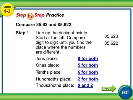 Lesson 4-3 Example 4 4-3 Compare 85.62 and 85.622. Step 1Line up the decimal points. Start at the left. Compare digit to digit until you find the place.