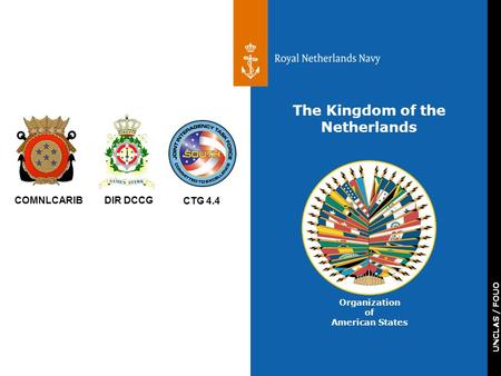 UNCLAS / FOUO COMNLCARIBDIR DCCG CTG 4.4 The Kingdom of the Netherlands Organization of American States.