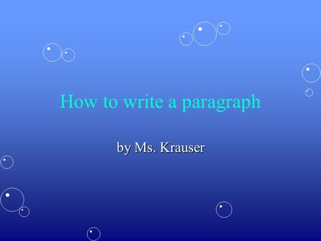 How to write a paragraph by Ms. Krauser. Writing a paragraph is just as easy as talking to a friend. The trick is to stick to the topic! Here are 3 easy.