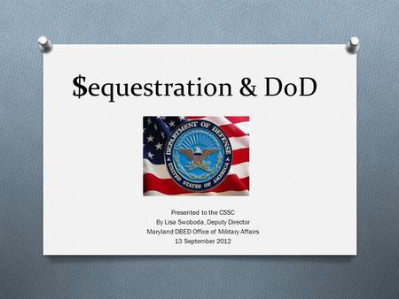 $ equestration & DoD Presented to the CSSC By Lisa Swoboda, Deputy Director Maryland DBED Office of Military Affairs 13 September 2012.