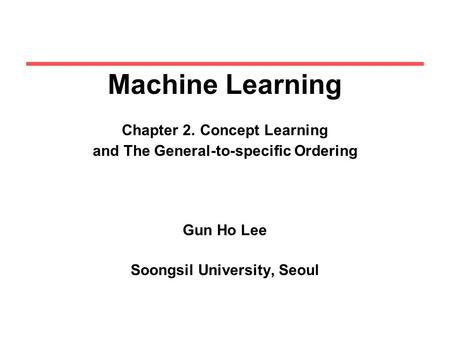 Machine Learning Chapter 2. Concept Learning and The General-to-specific Ordering Gun Ho Lee Soongsil University, Seoul.