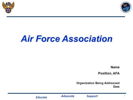 Educate AdvocateSupport 1 Air Force Association Name Position, AFA Organization Being Addressed Date.