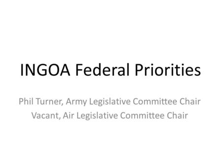 INGOA Federal Priorities Phil Turner, Army Legislative Committee Chair Vacant, Air Legislative Committee Chair.