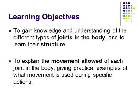 Learning Objectives To gain knowledge and understanding of the different types of joints in the body, and to learn their structure. To explain the movement.