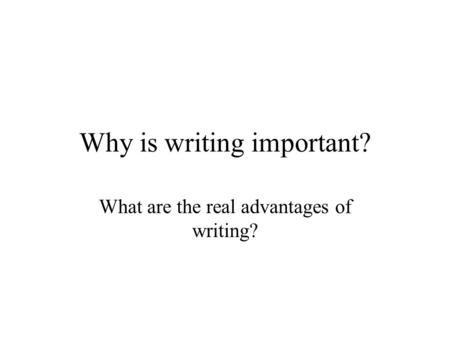 Why is writing important? What are the real advantages of writing?