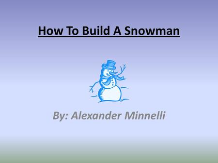How To Build A Snowman By: Alexander Minnelli. How to Build A Snowman Do you know how to build a snowman? If not I'm going to tell you. There are eight.