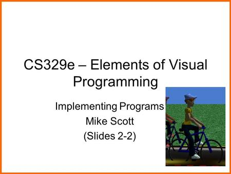 CS329e – Elements of Visual Programming Implementing Programs Mike Scott (Slides 2-2)
