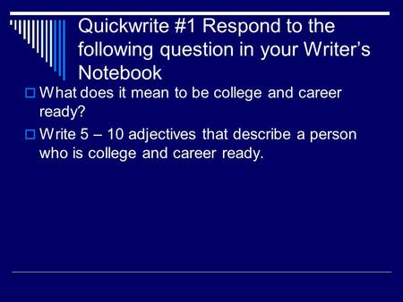 Quickwrite #1 Respond to the following question in your Writer's Notebook  What does it mean to be college and career ready?  Write 5 – 10 adjectives.