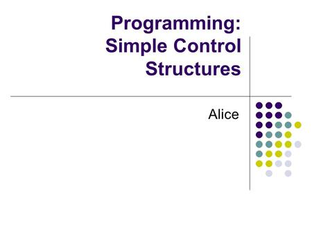 Programming: Simple Control Structures Alice. Control Statements We have been using Do in order and Do together to control the way instructions are executed.