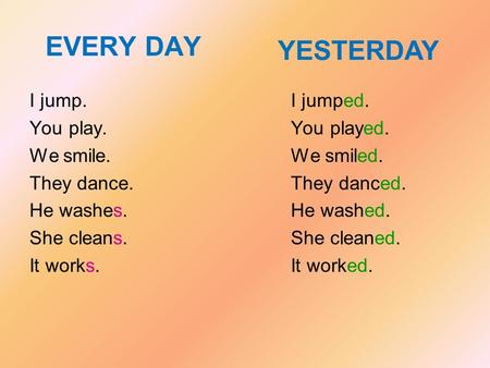 EVERY DAY YESTERDAY I jump. You play. We smile. They dance. He washes.