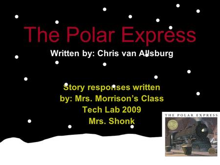 The Polar Express Written by: Chris van Allsburg Story responses written by: Mrs. Morrison's Class Tech Lab 2009 Mrs. Shonk.