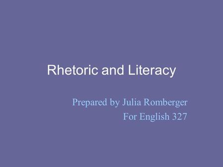 Rhetoric and Literacy Prepared by Julia Romberger For English 327.