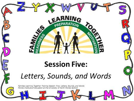 Session Five: Letters, Sounds, and Words Families Learning Together Training Session Five: Letters, Sounds, and Words Florida Institute of Education at.