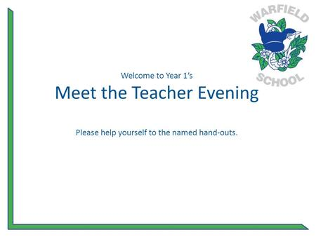 Welcome to Year 1's Meet the Teacher Evening Please help yourself to the named hand-outs.