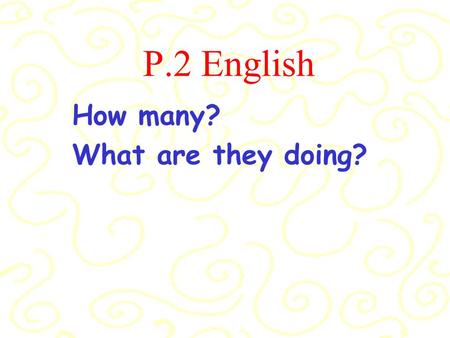 P.2 English How many? What are they doing? How many elephants are there? There are four elephants. What are they doing? They are bathing.