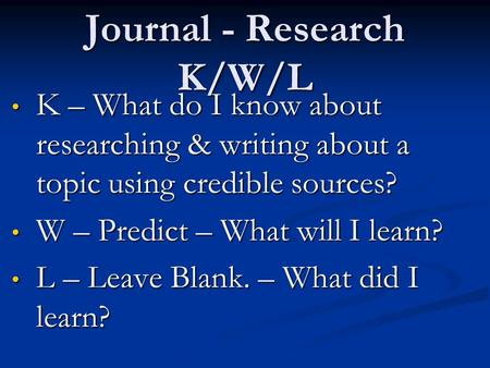 Journal - Research K/W/L K – What do I know about researching & writing about a topic using credible sources? K – What do I know about researching & writing.