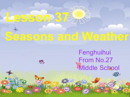 Lesson 37 Seasons and Weather Fenghuihui From No.27 Middle School.