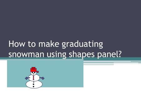 How to make graduating snowman using shapes panel?