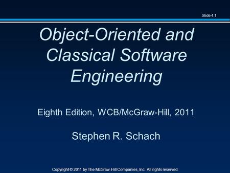 Slide 4.1 Copyright © 2011 by The McGraw-Hill Companies, Inc. All rights reserved. Object-Oriented and Classical Software Engineering Eighth Edition, WCB/McGraw-Hill,