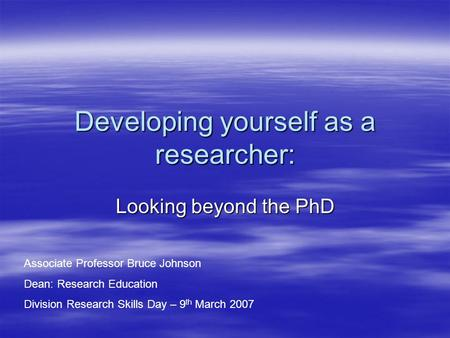 Developing yourself as a researcher: Looking beyond the PhD Associate Professor Bruce Johnson Dean: Research Education Division Research Skills Day – 9.
