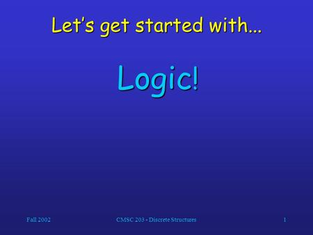 Fall 2002CMSC 203 - Discrete Structures1 Let's get started with... Logic !