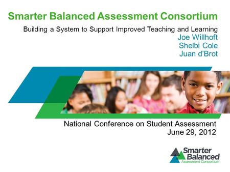 Smarter Balanced Assessment Consortium Building a System to Support Improved Teaching and Learning Joe Willhoft Shelbi Cole Juan d'Brot National Conference.