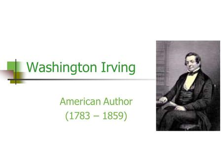 Washington Irving American Author (1783 – 1859). Early Life Born April 3, 1783; died November 28, 1859 Raised in Manhattan, New York, by parents William.