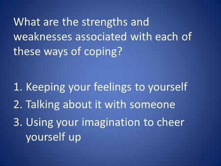 What are the strengths and weaknesses associated with each of these ways of coping? 1.Keeping your feelings to yourself 2.Talking about it with someone.