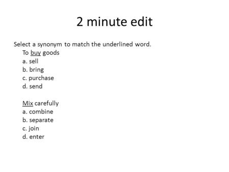 2 minute edit Select a synonym to match the underlined word. To buy goods a. sell b. bring c. purchase d. send Mix carefully a. combine b. separate c.