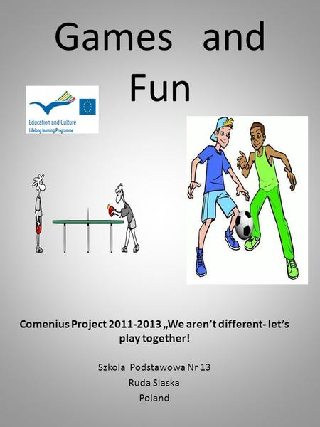 "Games and Fun Comenius Project 2011-2013 ""We aren't different- let's play together! Szkola Podstawowa Nr 13 Ruda Slaska Poland."