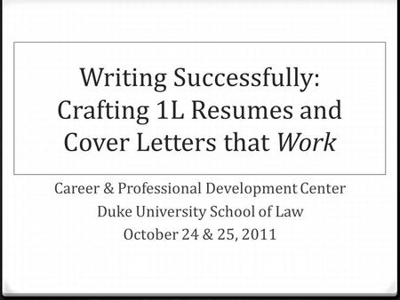 Writing Successfully: Crafting 1L Resumes and Cover Letters that Work Career & Professional Development Center Duke University School of Law October 24.