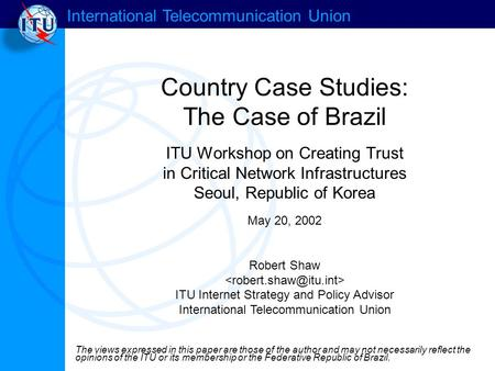 International Telecommunication Union Country Case Studies: The Case of Brazil ITU Workshop on Creating Trust in Critical Network Infrastructures Seoul,