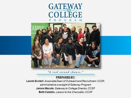 PREPARED BY: Laurie Scolari, Associate Dean of Outreach and Recruitment, CCSF, administrative oversight of Gateway Program James Macale, Gateway to College.
