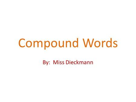 Compound Words By: Miss Dieckmann A compound word is two words put together to make a new word.