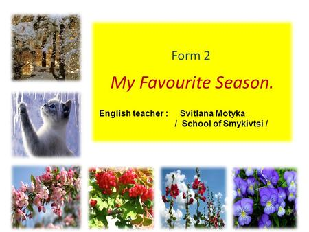 My Favourite Season. Form 2 English teacher : Svitlana Motyka / School of Smykivtsi /