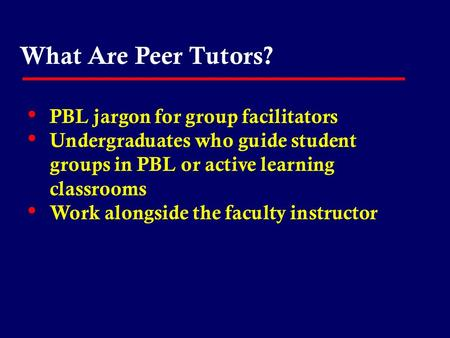 What Are Peer Tutors? PBL jargon for group facilitators Undergraduates who guide student groups in PBL or active learning classrooms Work alongside the.
