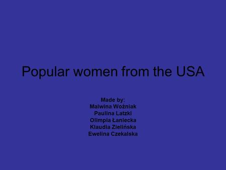 Popular women from the USA Made by: Malwina Woźniak Paulina Latzki Olimpia Łaniecka Klaudia Zielińska Ewelina Czekalska.