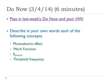 Do Now (3/4/14) (6 minutes)  Pass in last-week's Do Now and your HW.  Describe in your own words each of the following concepts.  Photoelectric effect.
