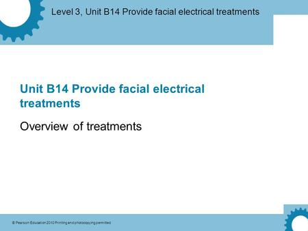 Level 3, Unit B14 Provide facial electrical treatments © Pearson Education 2010 Printing and photocopying permitted Unit B14 Provide facial electrical.