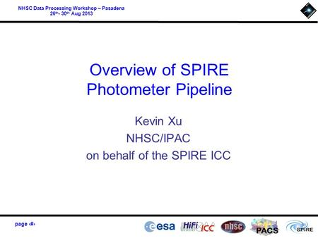 Page 1 PACS NHSC Data Processing Workshop – Pasadena 26 th - 30 th Aug 2013 Overview of SPIRE Photometer Pipeline Kevin Xu NHSC/IPAC on behalf of the SPIRE.