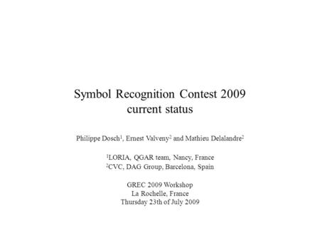 Symbol Recognition Contest 2009 current status Philippe Dosch 1, Ernest Valveny 2 and Mathieu Delalandre 2 1 LORIA, QGAR team, Nancy, France 2 CVC, DAG.