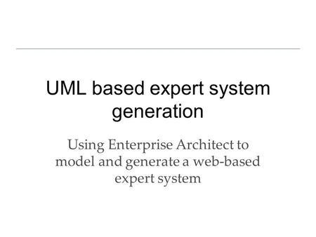 UML based expert system generation Using Enterprise Architect to model and generate a web-based expert system.