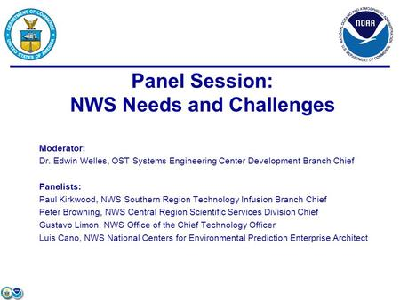 Moderator: Dr. Edwin Welles, OST Systems Engineering Center Development Branch Chief Panelists: Paul Kirkwood, NWS Southern Region Technology Infusion.