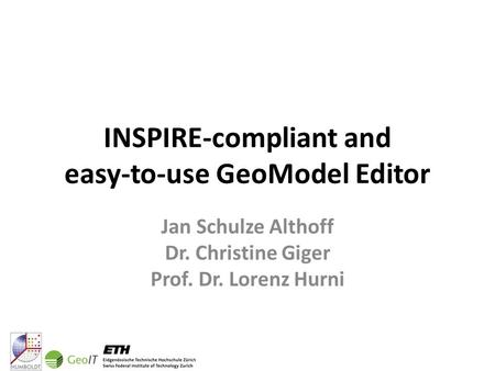 INSPIRE-compliant and easy-to-use GeoModel Editor Jan Schulze Althoff Dr. Christine Giger Prof. Dr. Lorenz Hurni.