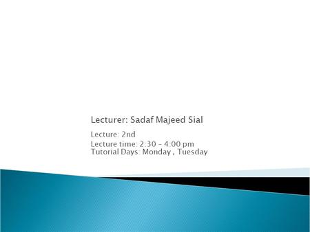 Lecturer: Sadaf Majeed Sial Lecture: 2nd Lecture time: 2:30 – 4:00 pm Tutorial Days: Monday, Tuesday.